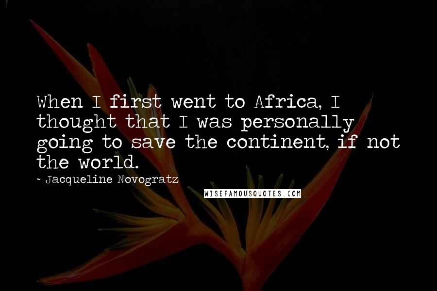 Jacqueline Novogratz quotes: When I first went to Africa, I thought that I was personally going to save the continent, if not the world.