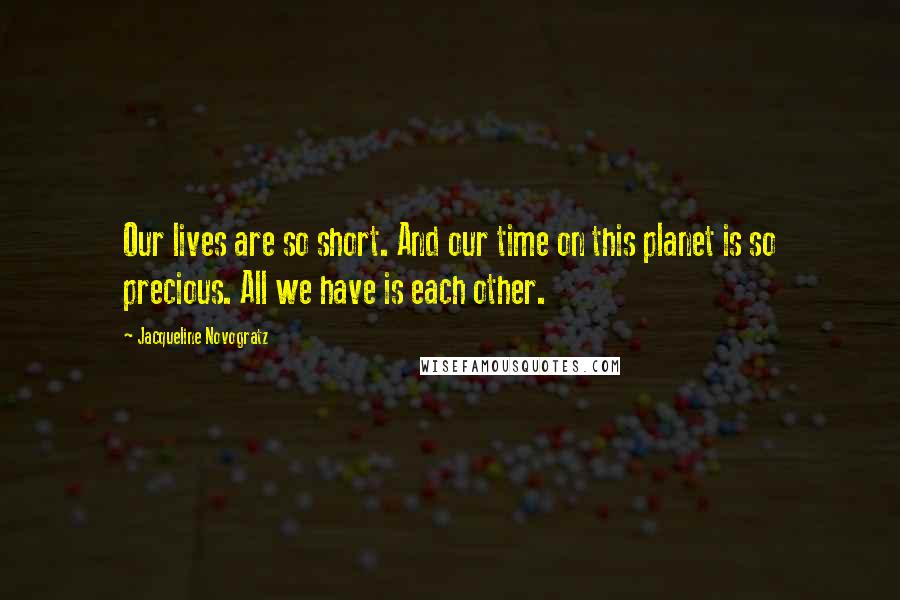 Jacqueline Novogratz quotes: Our lives are so short. And our time on this planet is so precious. All we have is each other.
