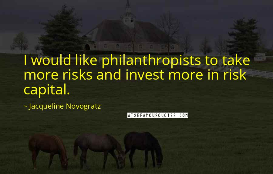 Jacqueline Novogratz quotes: I would like philanthropists to take more risks and invest more in risk capital.