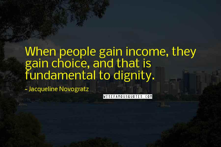 Jacqueline Novogratz quotes: When people gain income, they gain choice, and that is fundamental to dignity.