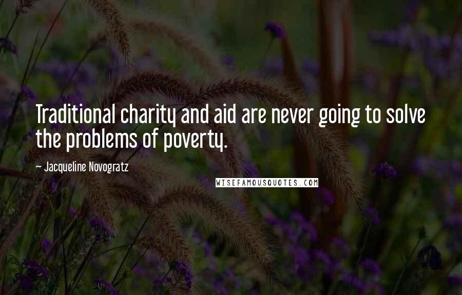 Jacqueline Novogratz quotes: Traditional charity and aid are never going to solve the problems of poverty.