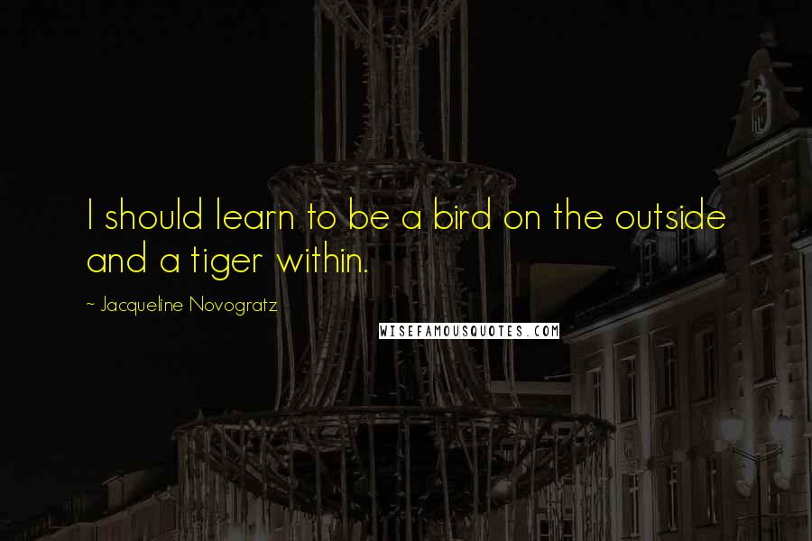 Jacqueline Novogratz quotes: I should learn to be a bird on the outside and a tiger within.
