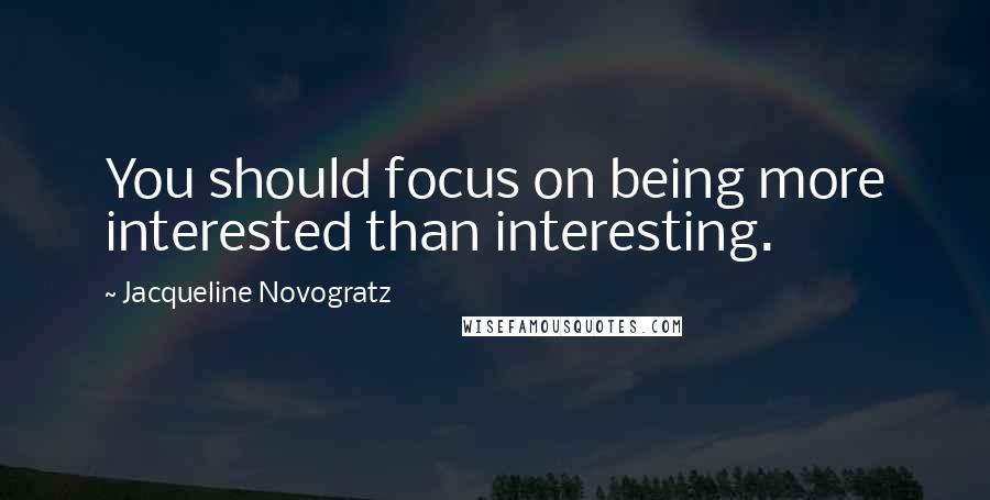 Jacqueline Novogratz quotes: You should focus on being more interested than interesting.