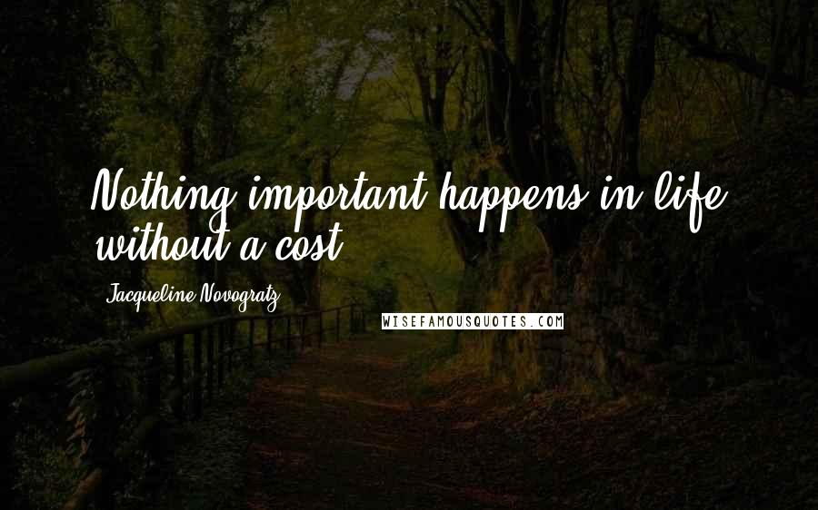 Jacqueline Novogratz quotes: Nothing important happens in life without a cost.