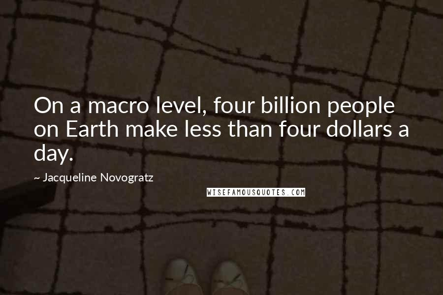 Jacqueline Novogratz quotes: On a macro level, four billion people on Earth make less than four dollars a day.