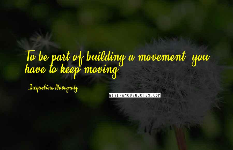 Jacqueline Novogratz quotes: To be part of building a movement, you have to keep moving.