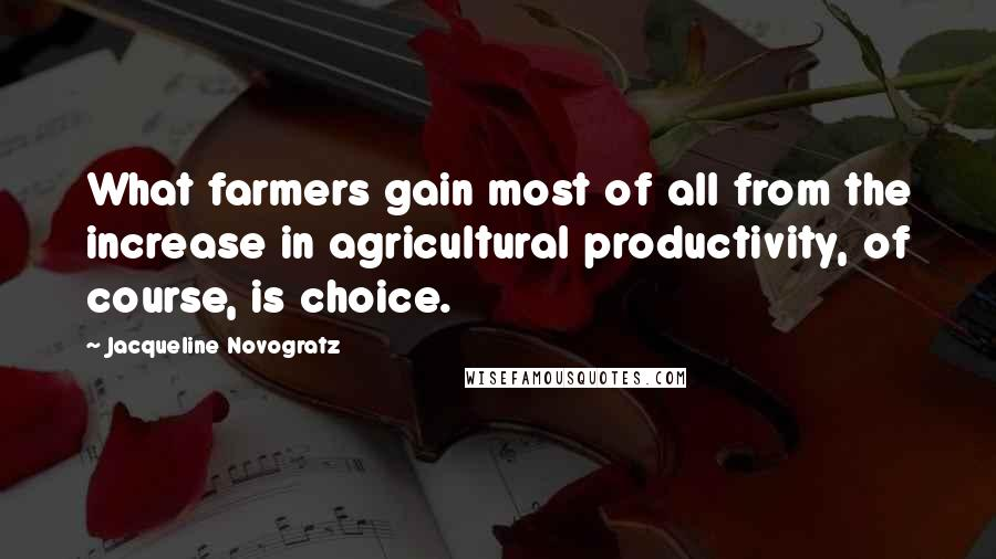 Jacqueline Novogratz quotes: What farmers gain most of all from the increase in agricultural productivity, of course, is choice.