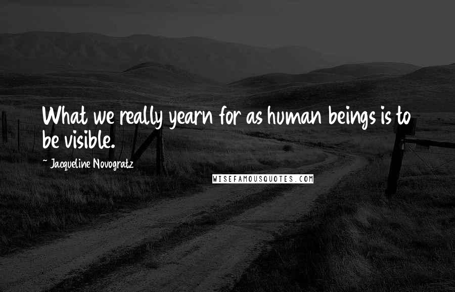 Jacqueline Novogratz quotes: What we really yearn for as human beings is to be visible.