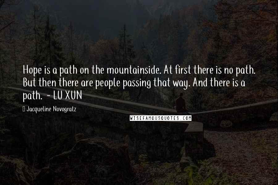 Jacqueline Novogratz quotes: Hope is a path on the mountainside. At first there is no path. But then there are people passing that way. And there is a path. - LU XUN