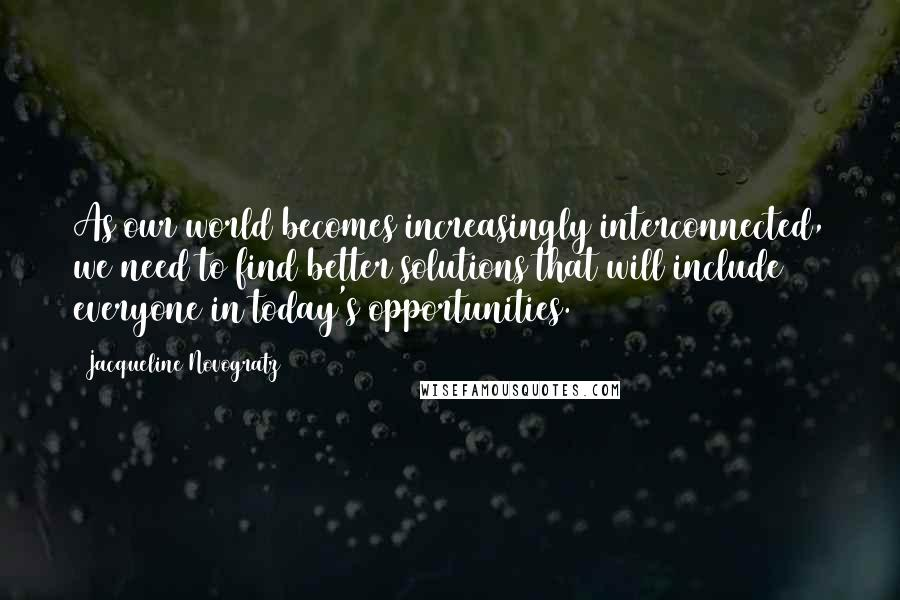 Jacqueline Novogratz quotes: As our world becomes increasingly interconnected, we need to find better solutions that will include everyone in today's opportunities. (197)