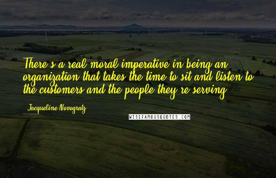 Jacqueline Novogratz quotes: There's a real moral imperative in being an organization that takes the time to sit and listen to the customers and the people they're serving.