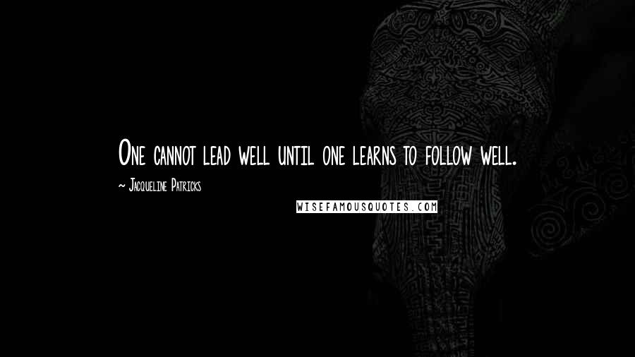 Jacqueline Patricks quotes: One cannot lead well until one learns to follow well.