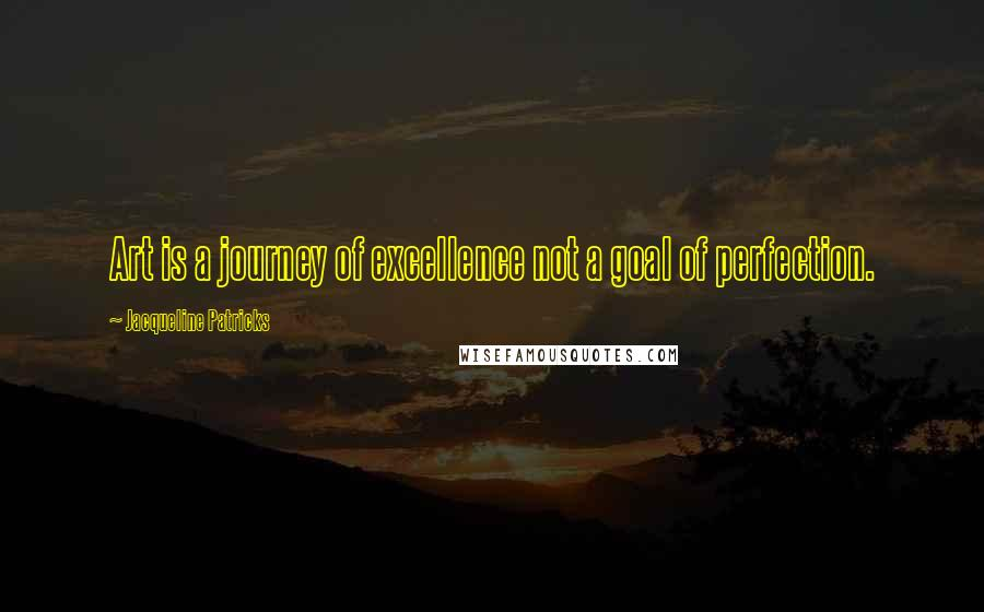Jacqueline Patricks quotes: Art is a journey of excellence not a goal of perfection.