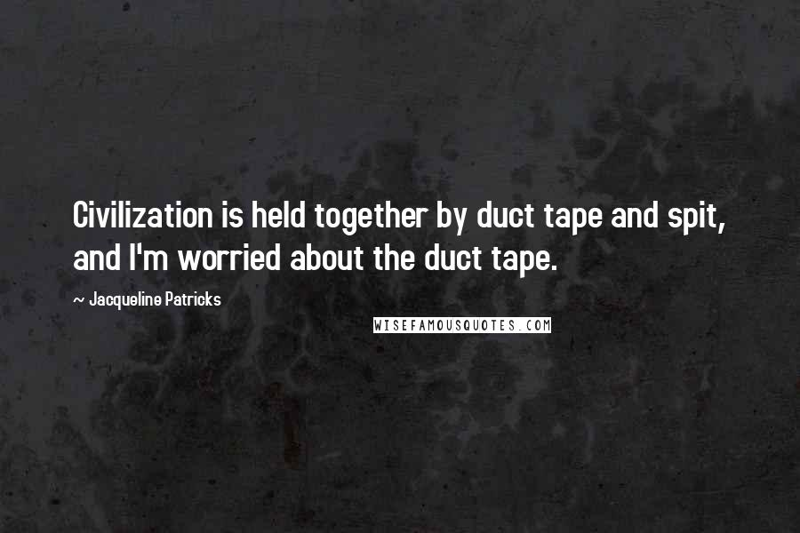 Jacqueline Patricks quotes: Civilization is held together by duct tape and spit, and I'm worried about the duct tape.