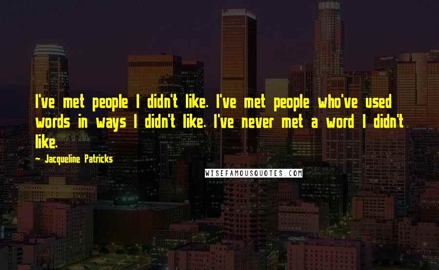 Jacqueline Patricks quotes: I've met people I didn't like. I've met people who've used words in ways I didn't like. I've never met a word I didn't like.