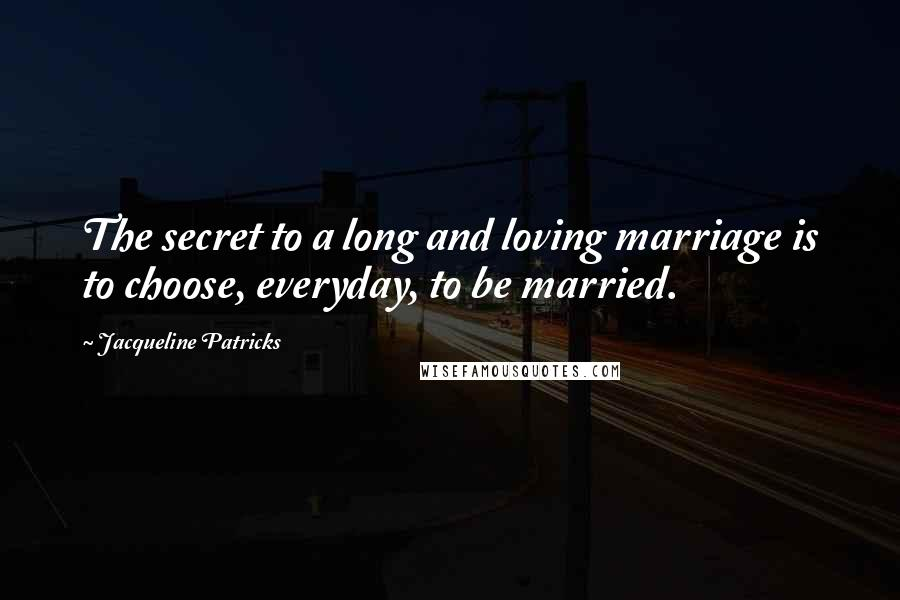 Jacqueline Patricks quotes: The secret to a long and loving marriage is to choose, everyday, to be married.