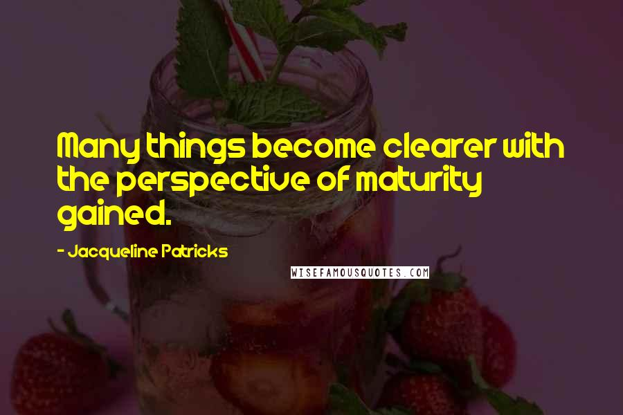 Jacqueline Patricks quotes: Many things become clearer with the perspective of maturity gained.