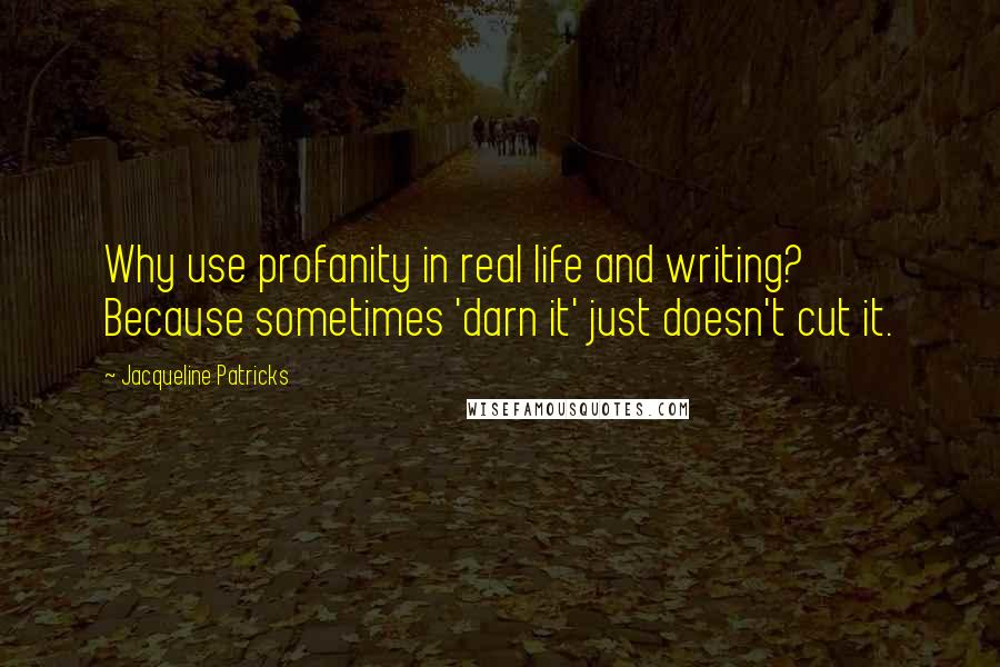Jacqueline Patricks quotes: Why use profanity in real life and writing? Because sometimes 'darn it' just doesn't cut it.