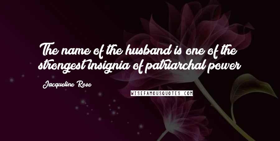 Jacqueline Rose quotes: The name of the husband is one of the strongest insignia of patriarchal power