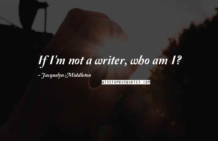 Jacquelyn Middleton quotes: If I'm not a writer, who am I?