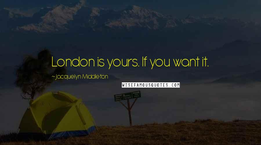 Jacquelyn Middleton quotes: London is yours. If you want it.