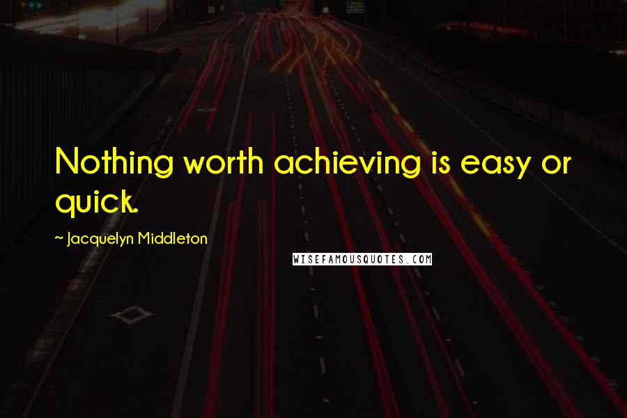 Jacquelyn Middleton quotes: Nothing worth achieving is easy or quick.