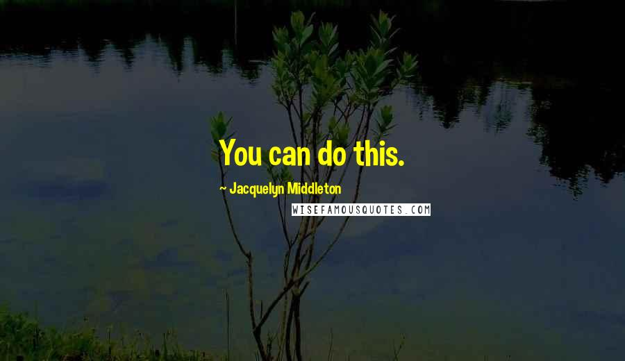 Jacquelyn Middleton quotes: You can do this.