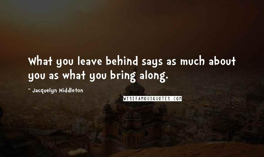 Jacquelyn Middleton quotes: What you leave behind says as much about you as what you bring along.