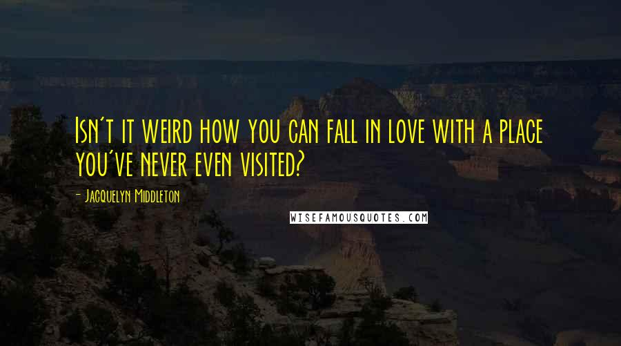Jacquelyn Middleton quotes: Isn't it weird how you can fall in love with a place you've never even visited?