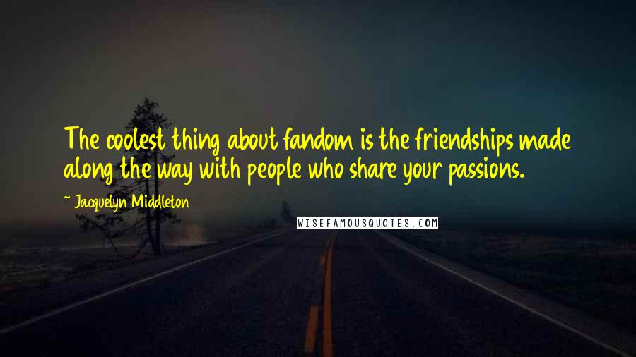 Jacquelyn Middleton quotes: The coolest thing about fandom is the friendships made along the way with people who share your passions.