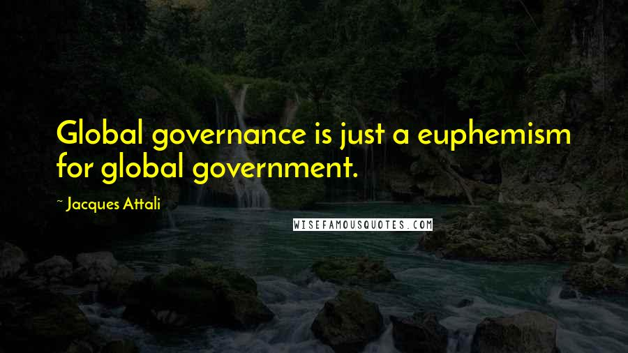 Jacques Attali quotes: Global governance is just a euphemism for global government.