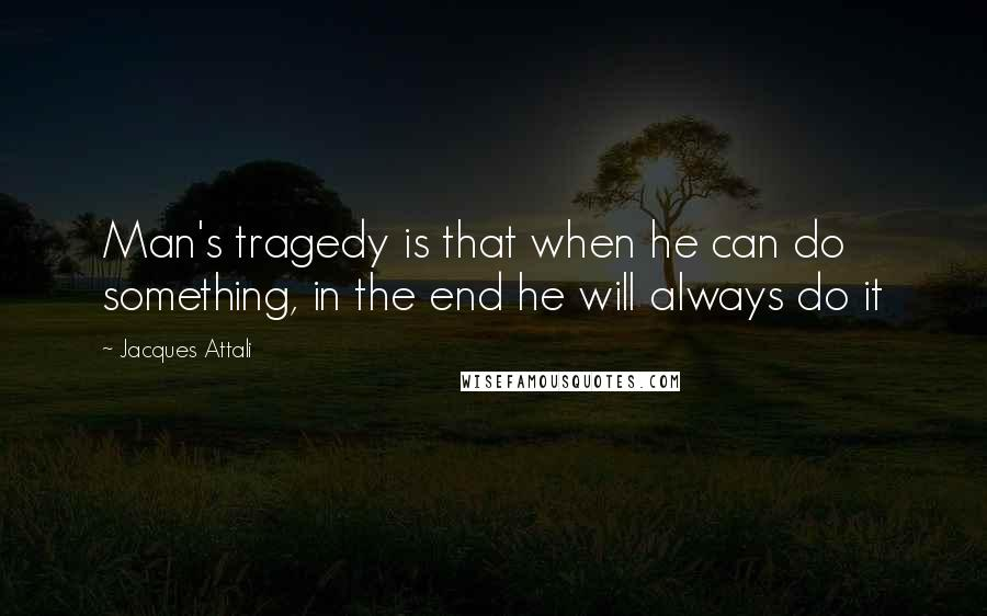 Jacques Attali quotes: Man's tragedy is that when he can do something, in the end he will always do it