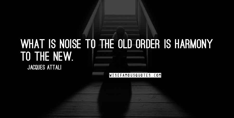 Jacques Attali quotes: What is noise to the old order is harmony to the new.