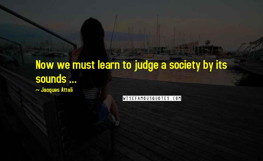 Jacques Attali quotes: Now we must learn to judge a society by its sounds ...