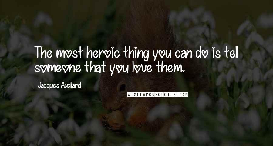 Jacques Audiard quotes: The most heroic thing you can do is tell someone that you love them.