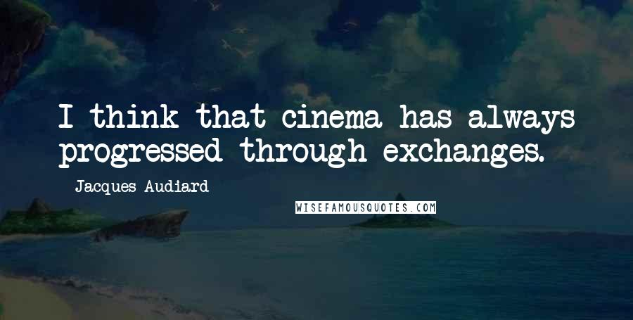 Jacques Audiard quotes: I think that cinema has always progressed through exchanges.
