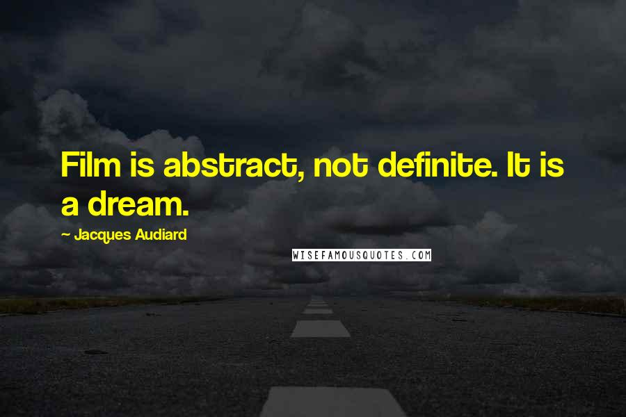 Jacques Audiard quotes: Film is abstract, not definite. It is a dream.