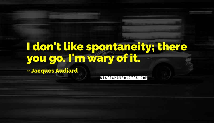 Jacques Audiard quotes: I don't like spontaneity; there you go. I'm wary of it.