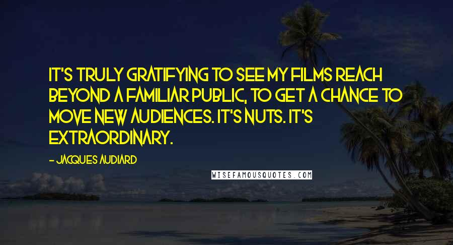 Jacques Audiard quotes: It's truly gratifying to see my films reach beyond a familiar public, to get a chance to move new audiences. It's nuts. It's extraordinary.