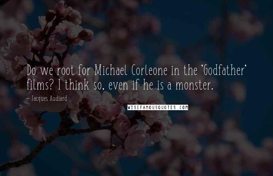 Jacques Audiard quotes: Do we root for Michael Corleone in the 'Godfather' films? I think so, even if he is a monster.