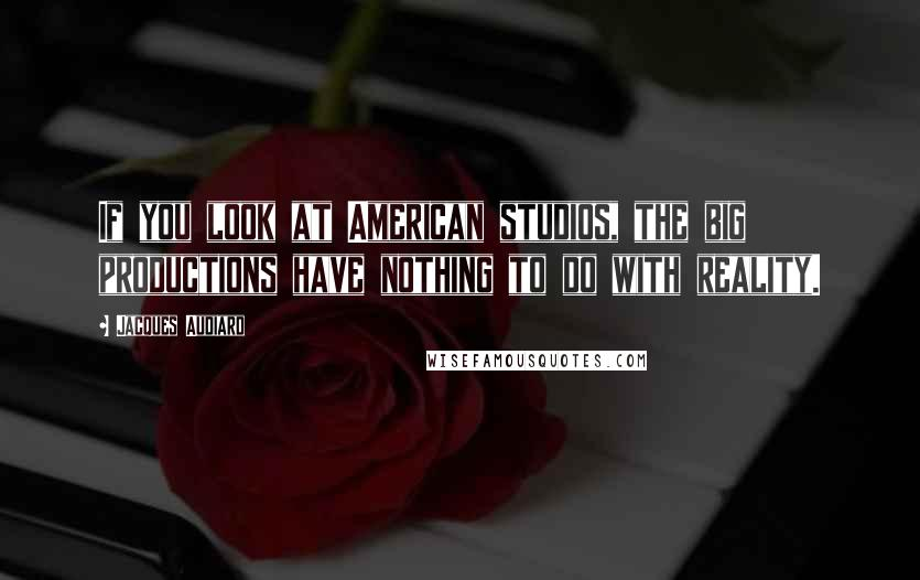 Jacques Audiard quotes: If you look at American studios, the big productions have nothing to do with reality.
