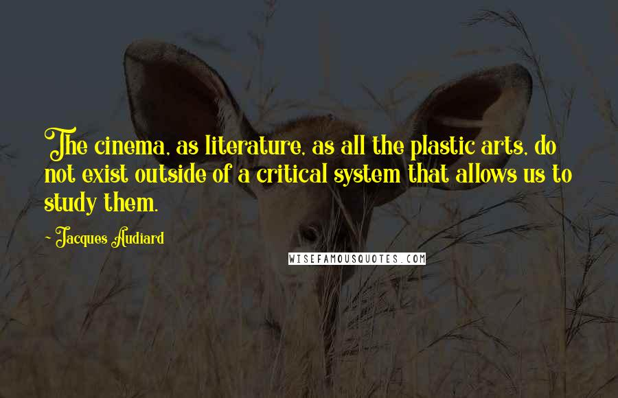 Jacques Audiard quotes: The cinema, as literature, as all the plastic arts, do not exist outside of a critical system that allows us to study them.