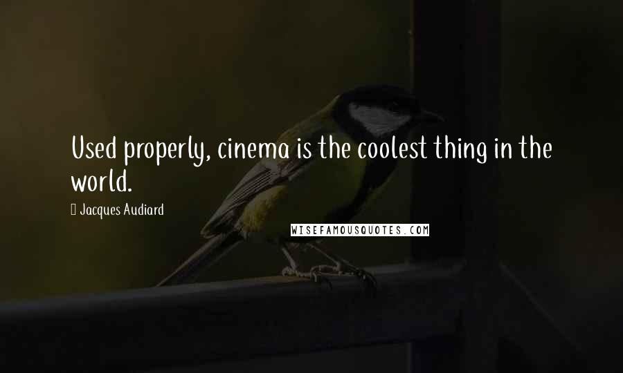 Jacques Audiard quotes: Used properly, cinema is the coolest thing in the world.
