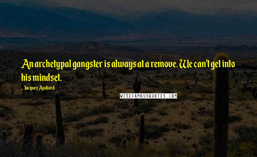 Jacques Audiard quotes: An archetypal gangster is always at a remove. We can't get into his mindset.