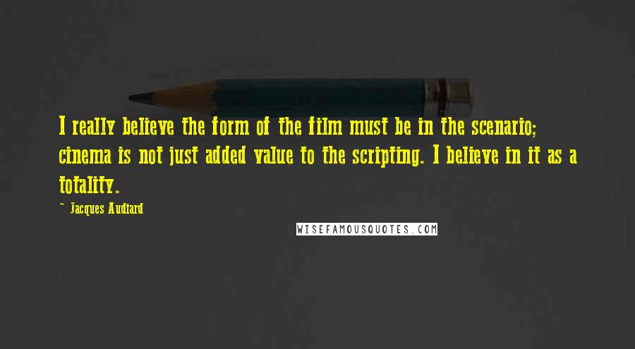Jacques Audiard quotes: I really believe the form of the film must be in the scenario; cinema is not just added value to the scripting. I believe in it as a totality.