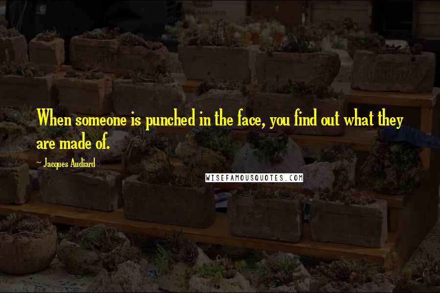 Jacques Audiard quotes: When someone is punched in the face, you find out what they are made of.