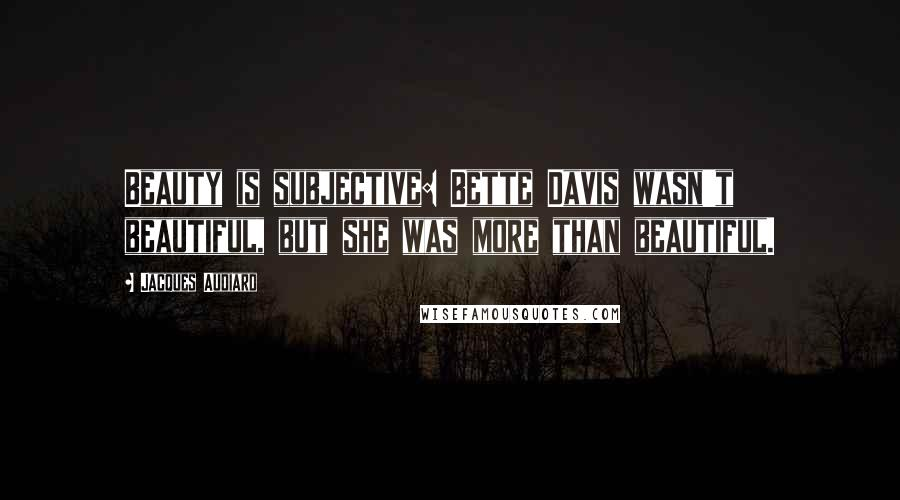 Jacques Audiard quotes: Beauty is subjective: Bette Davis wasn't beautiful, but she was more than beautiful.