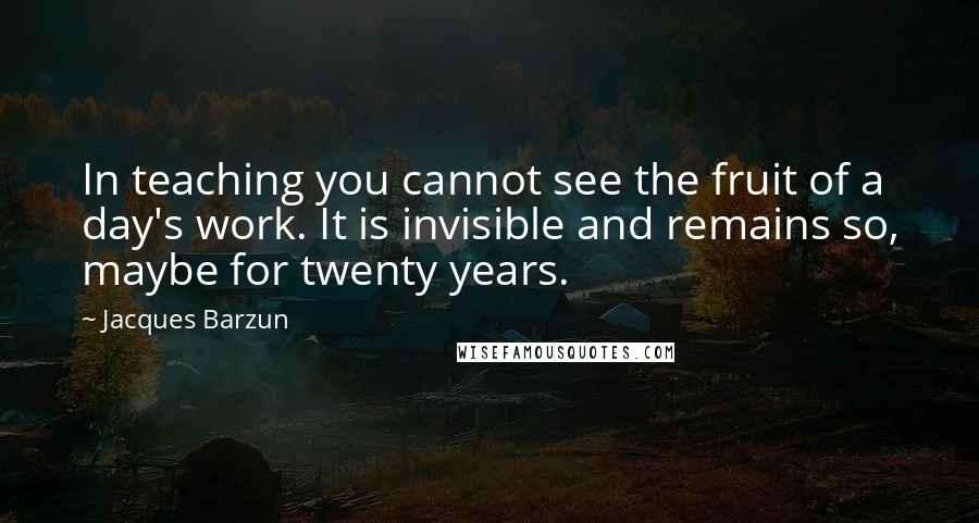 Jacques Barzun quotes: In teaching you cannot see the fruit of a day's work. It is invisible and remains so, maybe for twenty years.
