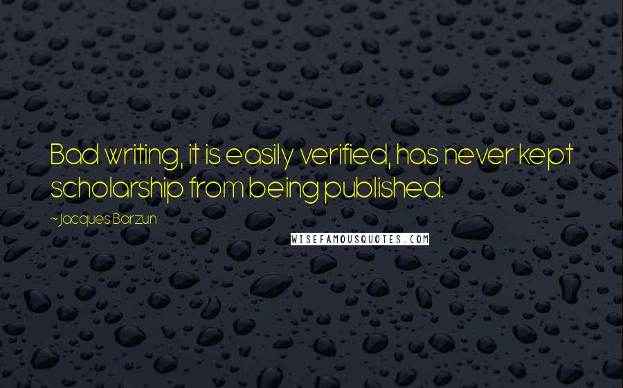 Jacques Barzun quotes: Bad writing, it is easily verified, has never kept scholarship from being published.
