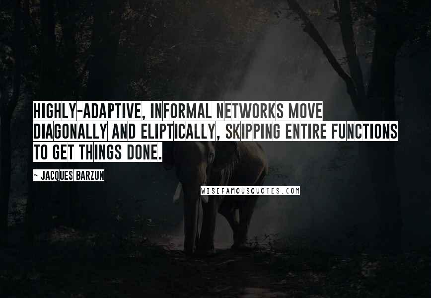 Jacques Barzun quotes: Highly-adaptive, informal networks move diagonally and eliptically, skipping entire functions to get things done.